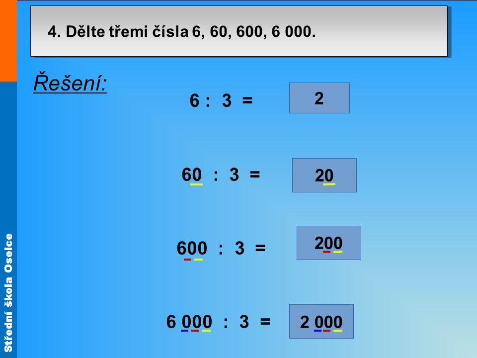 Střední škola Oselce 2 000 4. Dělte třemi čísla 6, 60, 600, 6 000. 7³7³ 200 20 2 Řešení: 6 : 3 = 60 : 3 = 600 : 3 = 6 000 : 3 =