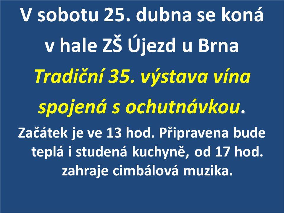 V sobotu 25. dubna se koná v hale ZŠ Újezd u Brna Tradiční 35. výstava vína spojená s ochutnávkou. Začátek je ve 13 hod. Připravena bude teplá i stude