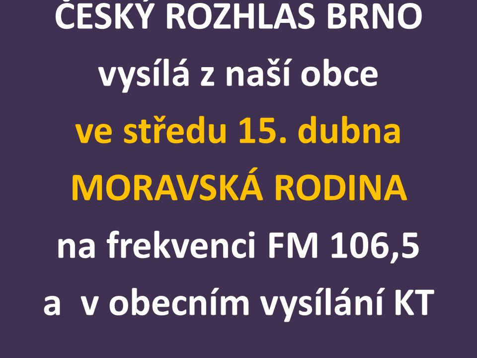 ČESKÝ ROZHLAS BRNO vysílá z naší obce ve středu 15. dubna MORAVSKÁ RODINA na frekvenci FM 106,5 a v obecním vysílání KT
