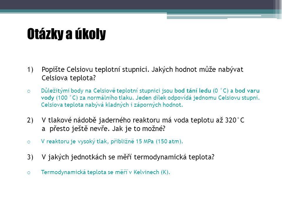 Otázky a úkoly 1) Popište Celsiovu teplotní stupnici. Jakých hodnot může nabývat Celsiova teplota? 2) V tlakové nádobě jaderného reaktoru má voda tepl