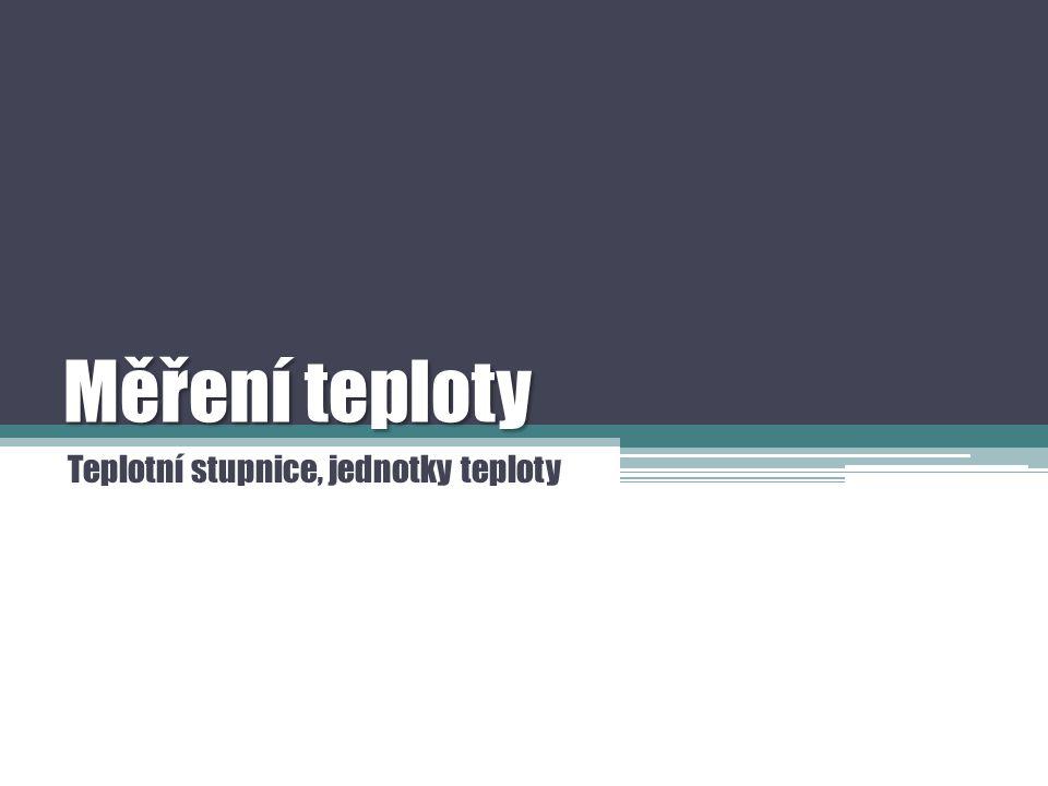 Teplota  Jednotkou teploty je Kelvin (K)  Termodynamická teplota T ; nebo častěji Celsiův stupeň (°C)  Celsiova teplota t ;  Teplota se měří teploměrem.