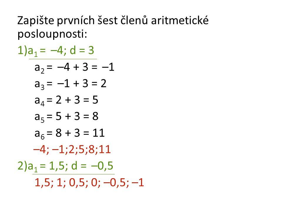Zapište prvních šest členů aritmetické posloupnosti: 1)a 1 = –4; d = 3 a 2 = –4 + 3 = –1 a 3 = –1 + 3 = 2 a 4 = 2 + 3 = 5 a 5 = 5 + 3 = 8 a 6 = 8 + 3
