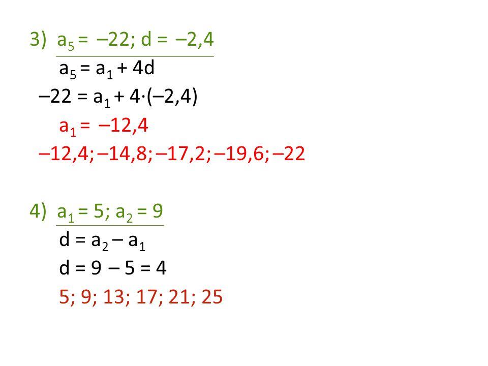 3)a 5 = –22; d = –2,4 a 5 = a 1 + 4d –22 = a 1 + 4·(–2,4) a 1 = –12,4 –12,4; –14,8; –17,2; –19,6; –22 4)a 1 = 5; a 2 = 9 d = a 2 – a 1 d = 9 – 5 = 4 5