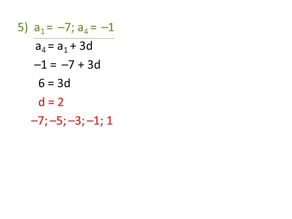 5)a 1 = –7; a 4 = –1 a 4 = a 1 + 3d –1 = –7 + 3d 6 = 3d d = 2 –7; –5; –3; –1; 1
