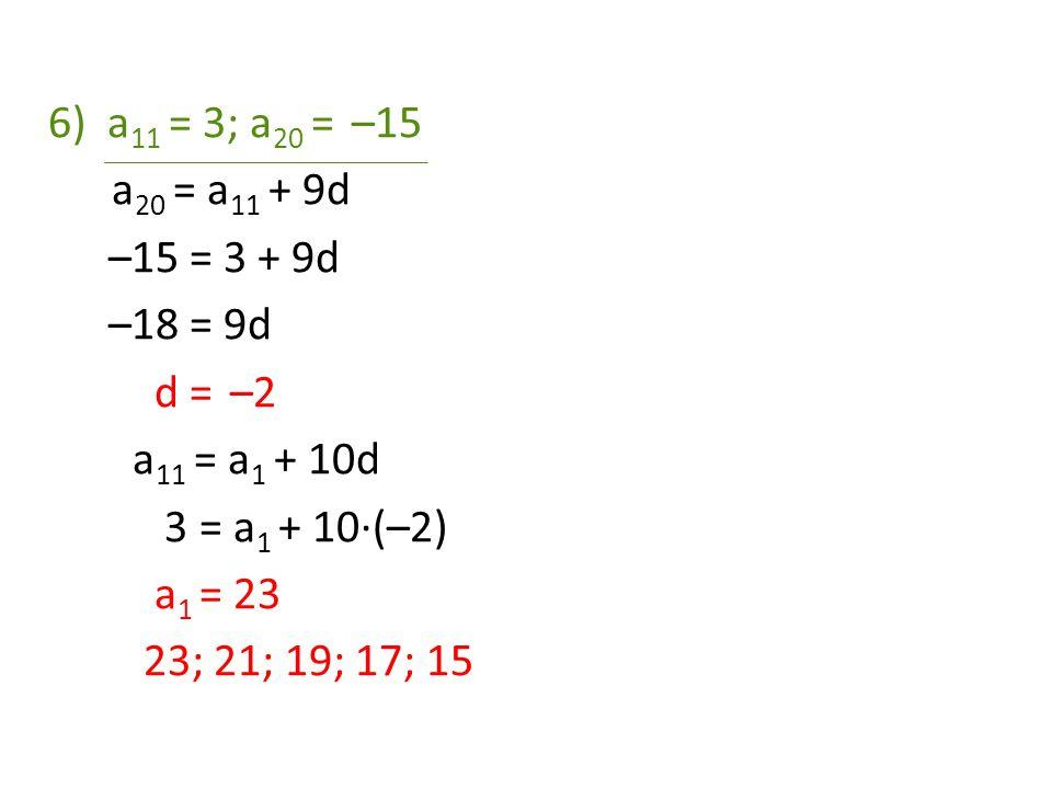 6)a 11 = 3; a 20 = –15 a 20 = a 11 + 9d –15 = 3 + 9d –18 = 9d d = –2 a 11 = a 1 + 10d 3 = a 1 + 10·(–2) a 1 = 23 23; 21; 19; 17; 15