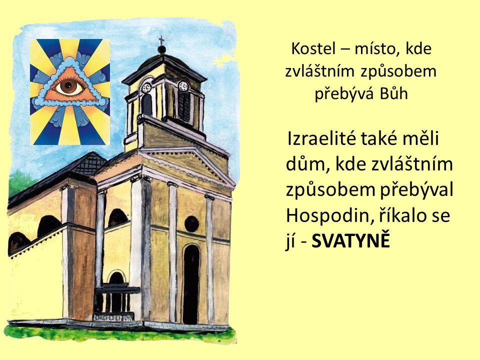 Kostel – místo, kde zvláštním způsobem přebývá Bůh Izraelité také měli dům, kde zvláštním způsobem přebýval Hospodin, říkalo se jí - SVATYNĚ