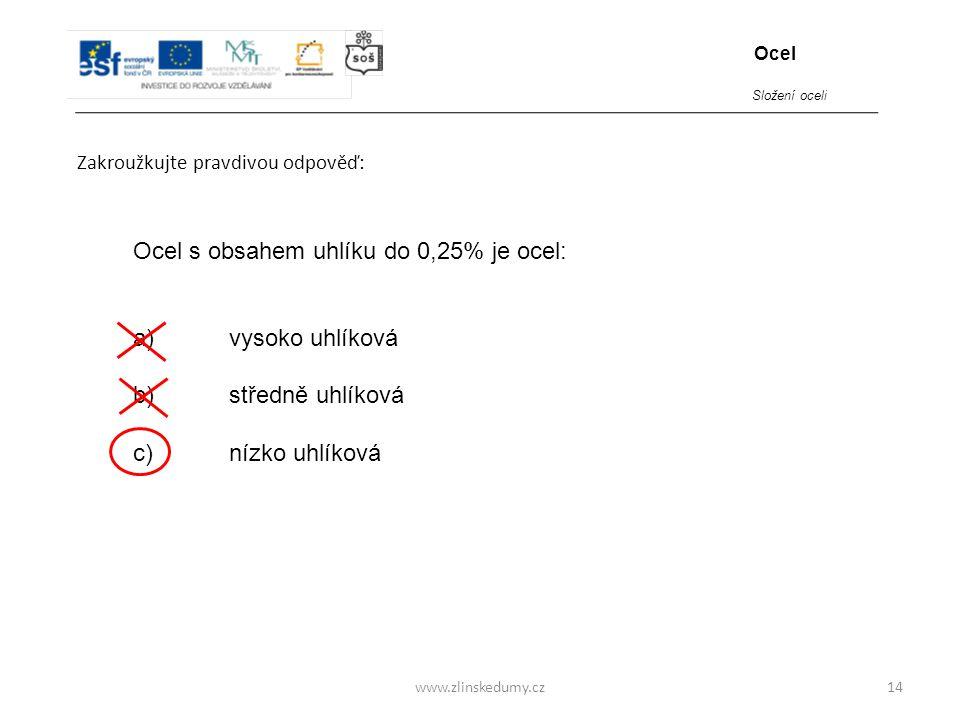 www.zlinskedumy.cz Zakroužkujte pravdivou odpověď: 14 Ocel s obsahem uhlíku do 0,25% je ocel: a)vysoko uhlíková b)středně uhlíková c)nízko uhlíková Oc