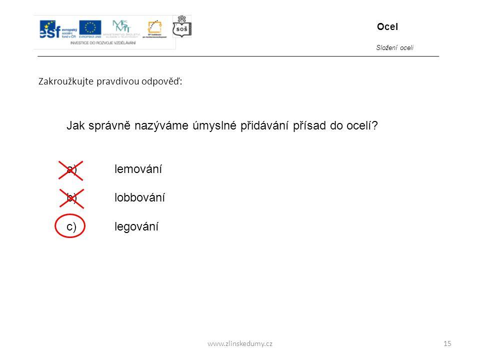 www.zlinskedumy.cz Zakroužkujte pravdivou odpověď: 15 Jak správně nazýváme úmyslné přidávání přísad do ocelí? a)lemování b)lobbování c)legování Ocel S