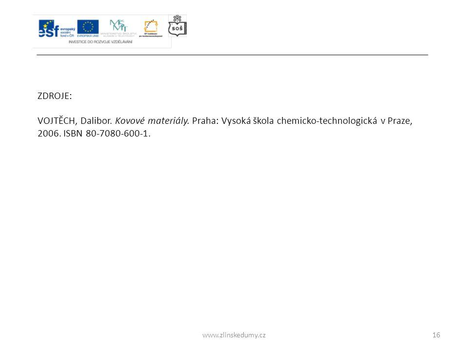 www.zlinskedumy.cz16 ZDROJE: VOJTĚCH, Dalibor. Kovové materiály. Praha: Vysoká škola chemicko-technologická v Praze, 2006. ISBN 80-7080-600-1.