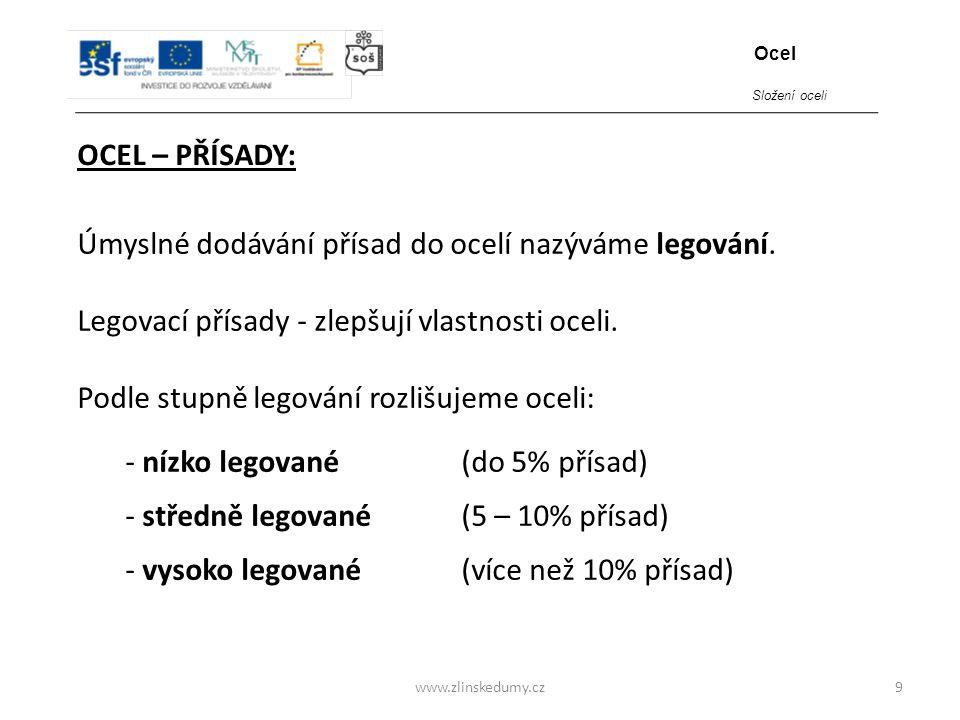 www.zlinskedumy.cz OCEL – PŘÍSADY: 9 Úmyslné dodávání přísad do ocelí nazýváme legování. Legovací přísady - zlepšují vlastnosti oceli. Podle stupně le