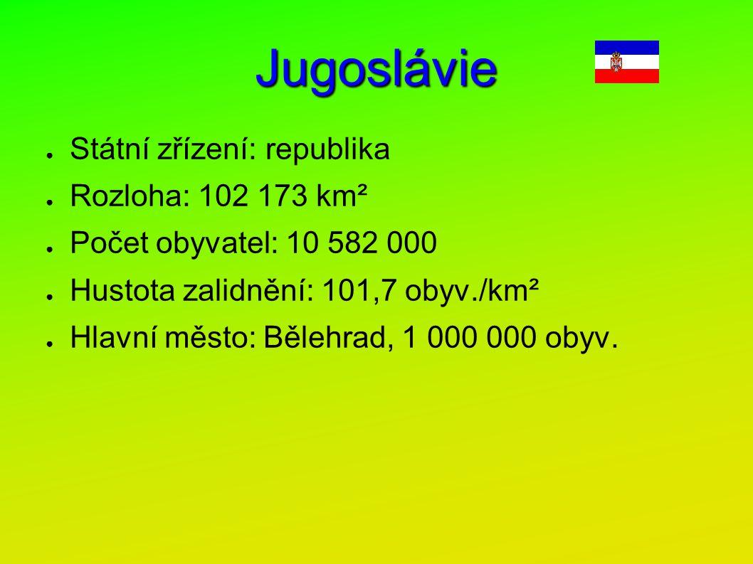 Jugoslávie ● Státní zřízení: republika ● Rozloha: 102 173 km² ● Počet obyvatel: 10 582 000 ● Hustota zalidnění: 101,7 obyv./km² ● Hlavní město: Bělehr