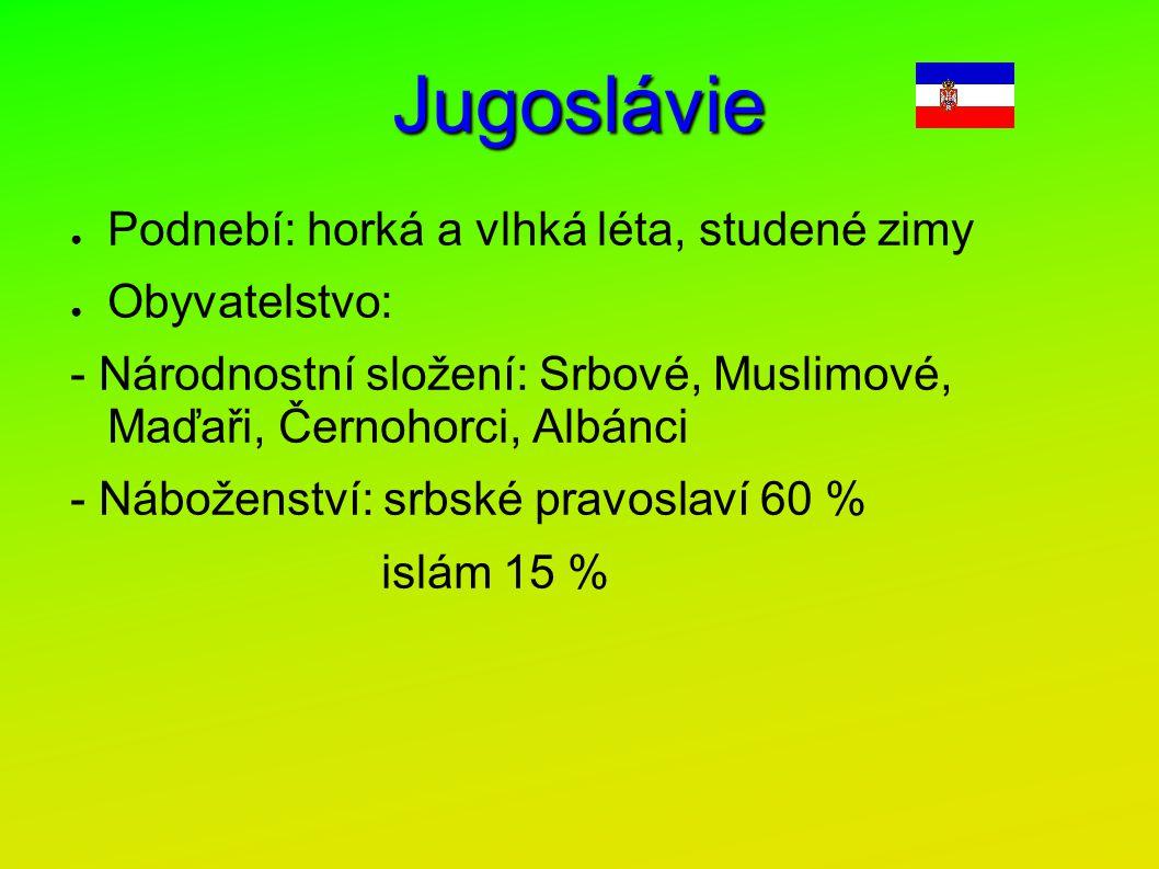 Jugoslávie ● Podnebí: horká a vlhká léta, studené zimy ● Obyvatelstvo: - Národnostní složení: Srbové, Muslimové, Maďaři, Černohorci, Albánci - Nábožen