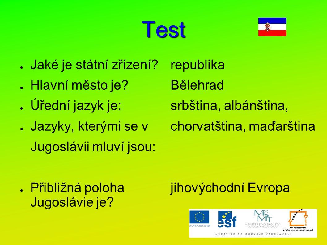 Test ● Jaké je státní zřízení? ● Hlavní město je? ● Úřední jazyk je: ● Jazyky, kterými se v Jugoslávii mluví jsou: ● Přibližná poloha Jugoslávie je? r
