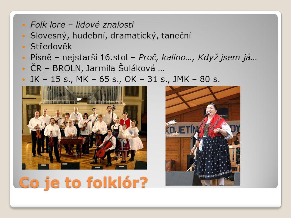 Co je to folklór? Folk lore – lidové znalosti Slovesný, hudební, dramatický, taneční Středověk Písně – nejstarší 16.stol – Proč, kalino…, Když jsem já