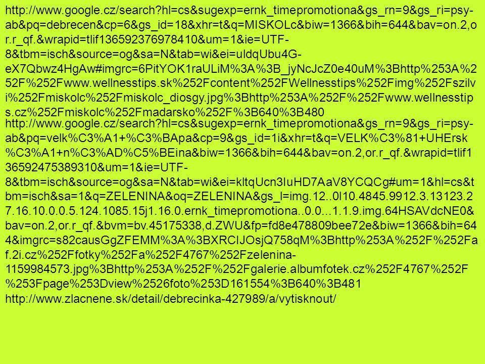http://www.google.cz/search hl=cs&sugexp=ernk_timepromotiona&gs_rn=9&gs_ri=psy- ab&pq=debrecen&cp=6&gs_id=18&xhr=t&q=MISKOLc&biw=1366&bih=644&bav=on.2,o r.r_qf.&wrapid=tlif136592376978410&um=1&ie=UTF- 8&tbm=isch&source=og&sa=N&tab=wi&ei=uldqUbu4G- eX7Qbwz4HgAw#imgrc=6PitYOK1raULiM%3A%3B_jyNcJcZ0e40uM%3Bhttp%253A%2 52F%252Fwww.wellnesstips.sk%252Fcontent%252FWellnesstips%252Fimg%252Fszilv i%252Fmiskolc%252Fmiskolc_diosgy.jpg%3Bhttp%253A%252F%252Fwww.wellnesstip s.cz%252Fmiskolc%252Fmadarsko%252F%3B640%3B480 http://www.google.cz/search hl=cs&sugexp=ernk_timepromotiona&gs_rn=9&gs_ri=psy- ab&pq=velk%C3%A1+%C3%BApa&cp=9&gs_id=1i&xhr=t&q=VELK%C3%81+UHErsk %C3%A1+n%C3%AD%C5%BEina&biw=1366&bih=644&bav=on.2,or.r_qf.&wrapid=tlif1 36592475389310&um=1&ie=UTF- 8&tbm=isch&source=og&sa=N&tab=wi&ei=kltqUcn3IuHD7AaV8YCQCg#um=1&hl=cs&t bm=isch&sa=1&q=ZELENINA&oq=ZELENINA&gs_l=img.12..0l10.4845.9912.3.13123.2 7.16.10.0.0.5.124.1085.15j1.16.0.ernk_timepromotiona..0.0...1.1.9.img.64HSAVdcNE0& bav=on.2,or.r_qf.&bvm=bv.45175338,d.ZWU&fp=fd8e478809bee72e&biw=1366&bih=64 4&imgrc=s82causGgZFEMM%3A%3BXRCIJOsjQ758qM%3Bhttp%253A%252F%252Fa f.2i.cz%252Ffotky%252Fa%252F4767%252Fzelenina- 1159984573.jpg%3Bhttp%253A%252F%252Fgalerie.albumfotek.cz%252F4767%252F %253Fpage%253Dview%2526foto%253D161554%3B640%3B481 http://www.zlacnene.sk/detail/debrecinka-427989/a/vytisknout/