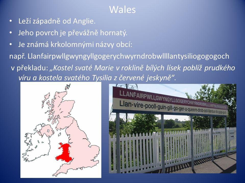 Wales Leží západně od Anglie. Jeho povrch je převážně hornatý. Je známá krkolomnými názvy obcí: např. Llanfairpwllgwyngyllgogerychwyrndrobwllllantysil
