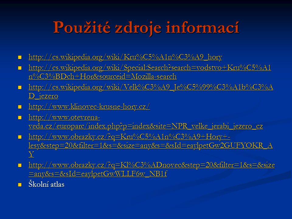 Použité zdroje informací http://cs.wikipedia.org/wiki/Kru%C5%A1n%C3%A9_hory http://cs.wikipedia.org/wiki/Kru%C5%A1n%C3%A9_hory http://cs.wikipedia.org/wiki/Kru%C5%A1n%C3%A9_hory http://cs.wikipedia.org/wiki/Special:Search search=vodstvo+Kru%C5%A1 n%C3%BDch+Hor&sourceid=Mozilla-search http://cs.wikipedia.org/wiki/Special:Search search=vodstvo+Kru%C5%A1 n%C3%BDch+Hor&sourceid=Mozilla-search http://cs.wikipedia.org/wiki/Special:Search search=vodstvo+Kru%C5%A1 n%C3%BDch+Hor&sourceid=Mozilla-search http://cs.wikipedia.org/wiki/Special:Search search=vodstvo+Kru%C5%A1 n%C3%BDch+Hor&sourceid=Mozilla-search http://cs.wikipedia.org/wiki/Velk%C3%A9_Je%C5%99%C3%A1b%C3%A D_jezero http://cs.wikipedia.org/wiki/Velk%C3%A9_Je%C5%99%C3%A1b%C3%A D_jezero http://cs.wikipedia.org/wiki/Velk%C3%A9_Je%C5%99%C3%A1b%C3%A D_jezero http://cs.wikipedia.org/wiki/Velk%C3%A9_Je%C5%99%C3%A1b%C3%A D_jezero http://www.klinovec-krusne-hory.cz/ http://www.klinovec-krusne-hory.cz/ http://www.klinovec-krusne-hory.cz/ http://www.otevrena- veda.cz/europarc/index.php p=index&site=NPR_velke_jerabi_jezero_cz http://www.otevrena- veda.cz/europarc/index.php p=index&site=NPR_velke_jerabi_jezero_cz http://www.otevrena- veda.cz/europarc/index.php p=index&site=NPR_velke_jerabi_jezero_cz http://www.otevrena- veda.cz/europarc/index.php p=index&site=NPR_velke_jerabi_jezero_cz http://www.obrazky.cz/ q=Kru%C5%A1n%C3%A9+Hory+- lesy&step=20&filter=1&s=&size=any&s=&sId=eaylpetGw2GUFYOKR_A Y http://www.obrazky.cz/ q=Kru%C5%A1n%C3%A9+Hory+- lesy&step=20&filter=1&s=&size=any&s=&sId=eaylpetGw2GUFYOKR_A Y http://www.obrazky.cz/ q=Kru%C5%A1n%C3%A9+Hory+- lesy&step=20&filter=1&s=&size=any&s=&sId=eaylpetGw2GUFYOKR_A Y http://www.obrazky.cz/ q=Kru%C5%A1n%C3%A9+Hory+- lesy&step=20&filter=1&s=&size=any&s=&sId=eaylpetGw2GUFYOKR_A Y http://www.obrazky.cz/ q=Kl%C3%ADnovec&step=20&filter=1&s=&size =any&s=&sId=eaylpetGwWLLF6w_NB1f http://www.obrazky.cz/ q=Kl%C3%ADnovec&step=20&filter=1&s=&size =any&s=&sId=eaylpetGwWLLF6w_NB1f http://www.o