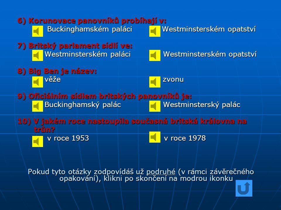 6) Korunovace panovníků probíhají v: Buckinghamském paláci Westminsterském opatství Buckinghamském paláci Westminsterském opatství 7) Britský parlament sídlí ve: Westminsterském paláci Westminsterském opatství Westminsterském paláci Westminsterském opatství 8) Big Ben je název: věže zvonu věže zvonu 9) Oficiálním sídlem britských panovníků je: Buckinghamský palác Westminsterský palác Buckinghamský palác Westminsterský palác 10) V jakém roce nastoupila současná britská královna na trůn.