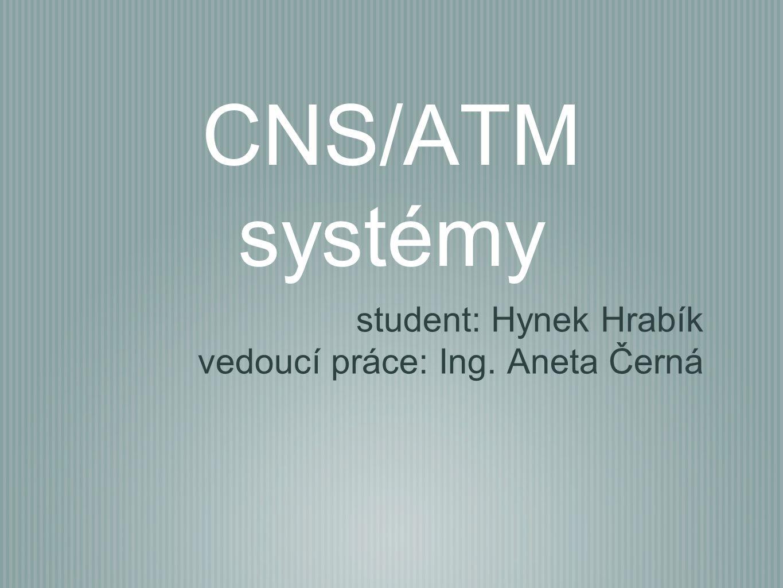 CNS/ATM systémy student: Hynek Hrabík vedoucí práce: Ing. Aneta Černá