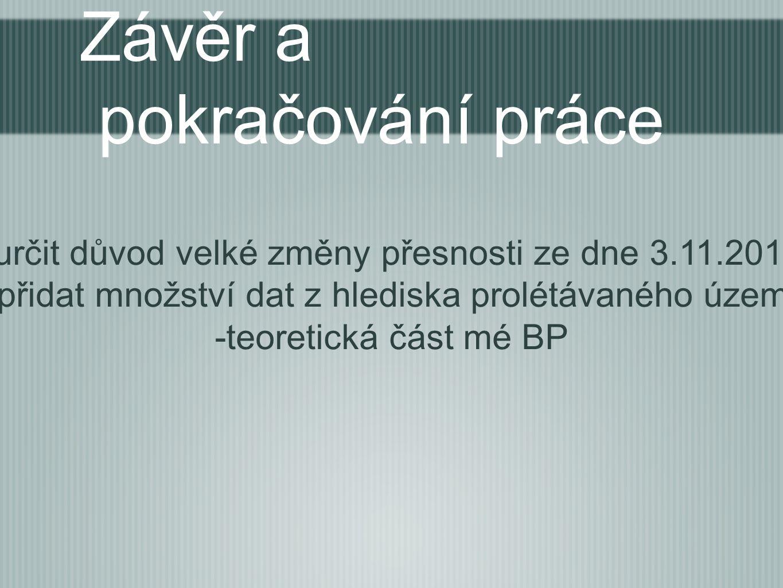 Závěr a pokračování práce -určit důvod velké změny přesnosti ze dne 3.11.2012 -přidat množství dat z hlediska prolétávaného území -teoretická část mé BP