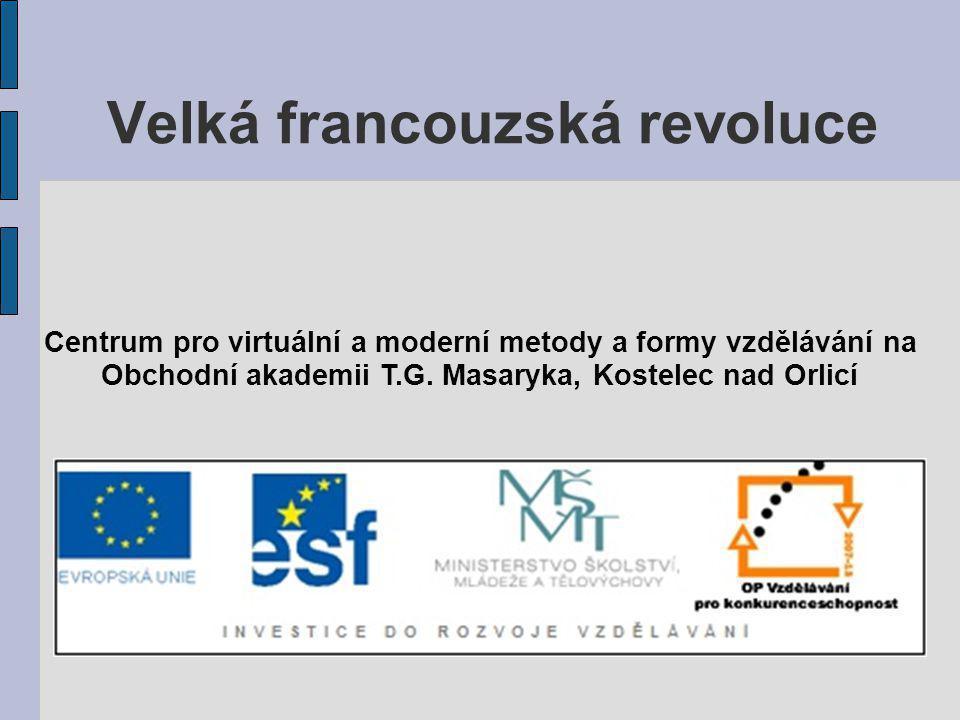 Velká francouzská revoluce Centrum pro virtuální a moderní metody a formy vzdělávání na Obchodní akademii T.G. Masaryka, Kostelec nad Orlicí