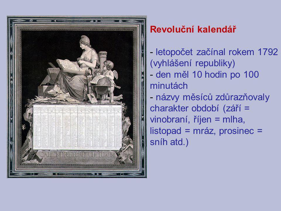 Revoluční kalendář - letopočet začínal rokem 1792 (vyhlášení republiky) - den měl 10 hodin po 100 minutách - názvy měsíců zdůrazňovaly charakter obdob
