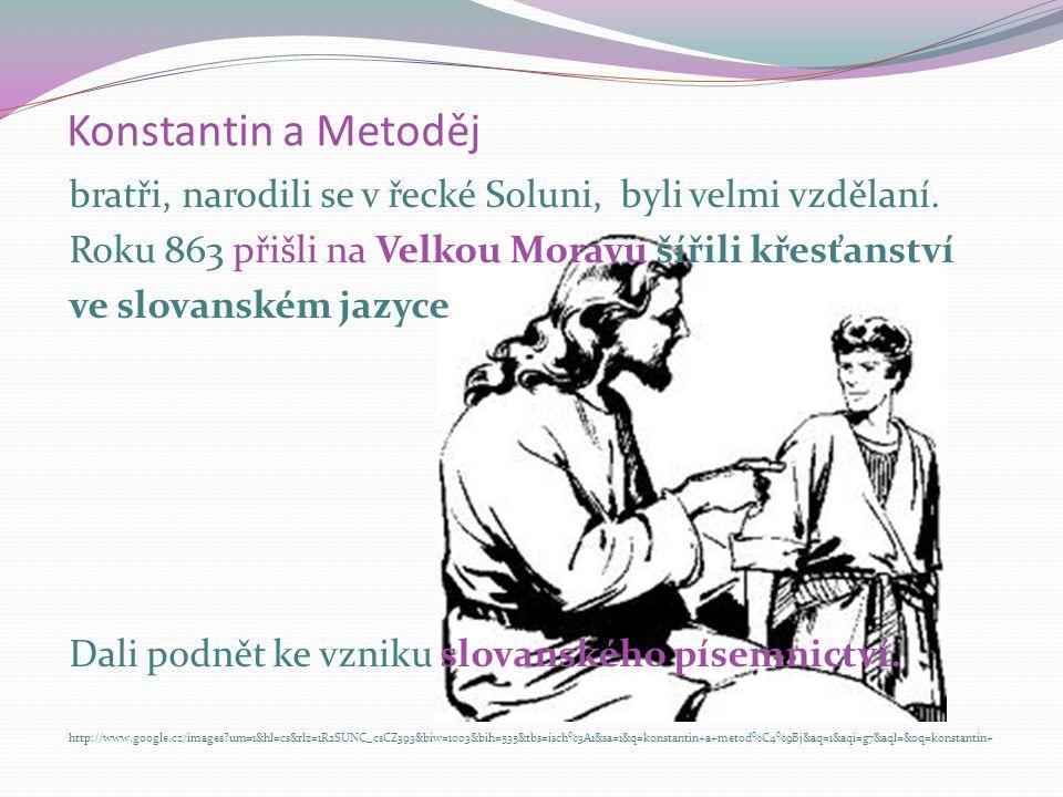 Konstantin a Metoděj bratři, narodili se v řecké Soluni, byli velmi vzdělaní. Roku 863 přišli na Velkou Moravu šířili křesťanství ve slovanském jazyce