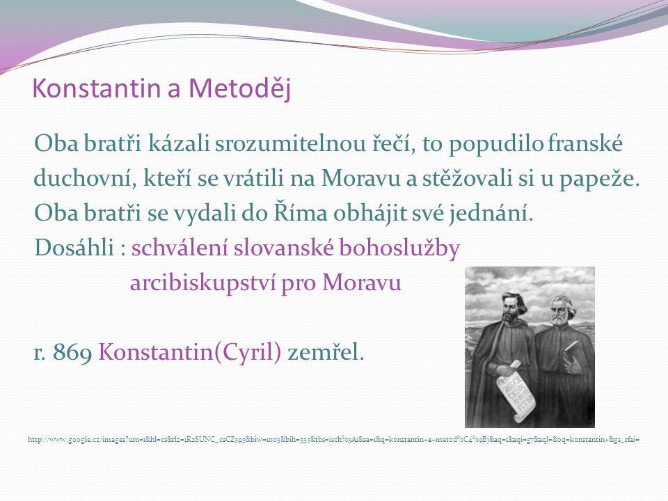 Konstantin a Metoděj Oba bratři kázali srozumitelnou řečí, to popudilo franské duchovní, kteří se vrátili na Moravu a stěžovali si u papeže. Oba bratř