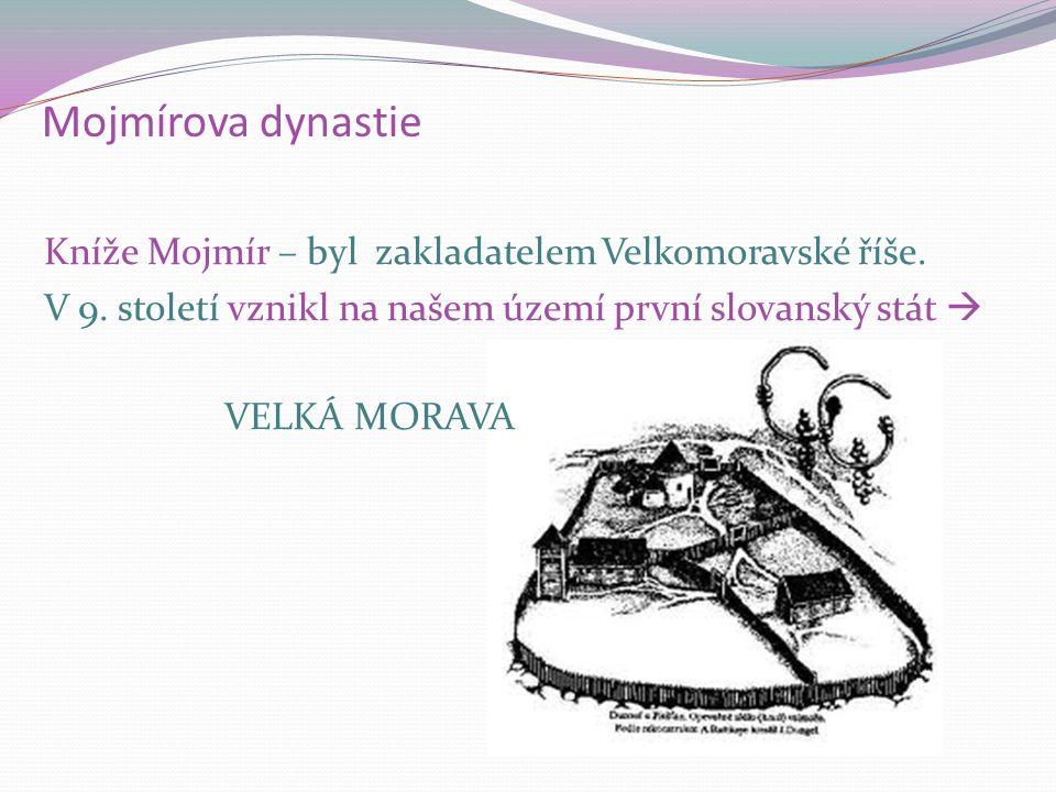 Mojmírova dynastie Kníže Mojmír – byl zakladatelem Velkomoravské říše. V 9. století vznikl na našem území první slovanský stát  VELKÁ MORAVA