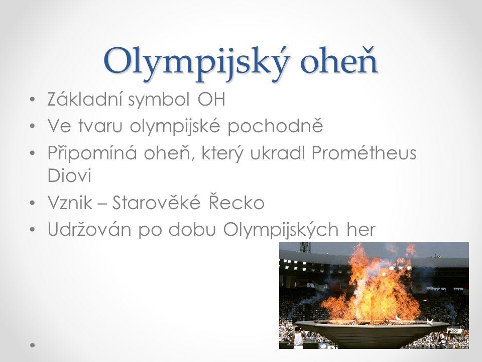Olympijský oheň Základní symbol OH Ve tvaru olympijské pochodně Připomíná oheň, který ukradl Prométheus Diovi Vznik – Starověké Řecko Udržován po dobu