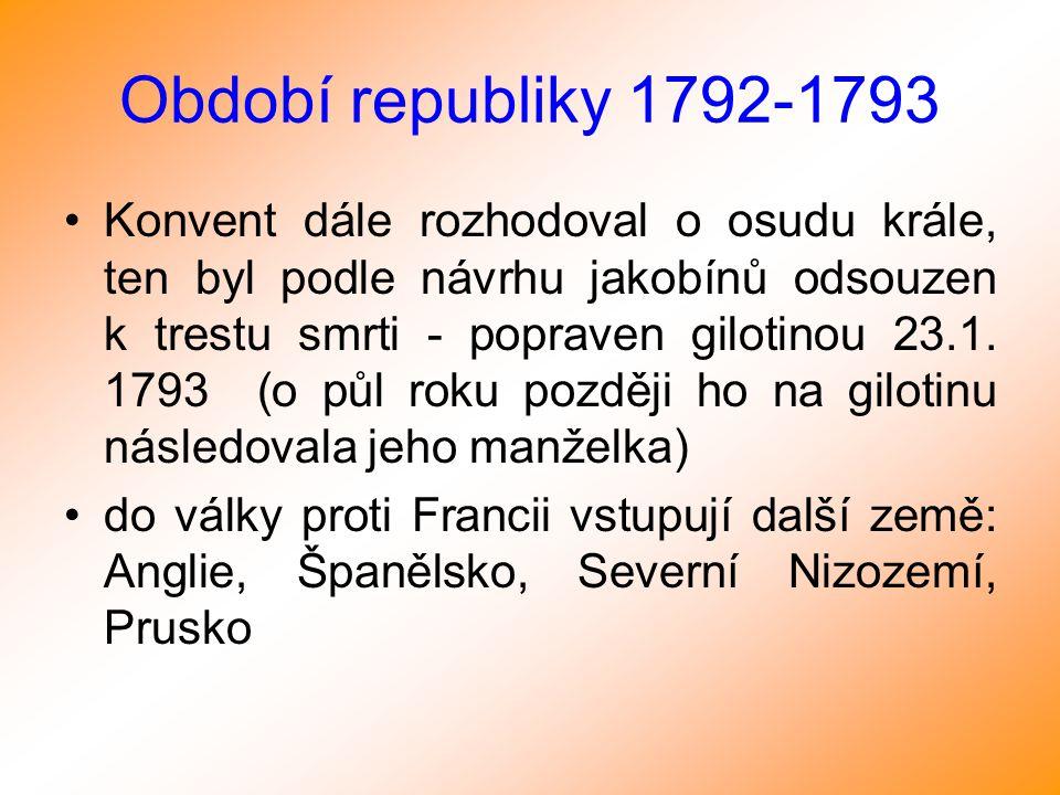 Období republiky 1792-1793 Konvent dále rozhodoval o osudu krále, ten byl podle návrhu jakobínů odsouzen k trestu smrti - popraven gilotinou 23.1. 179