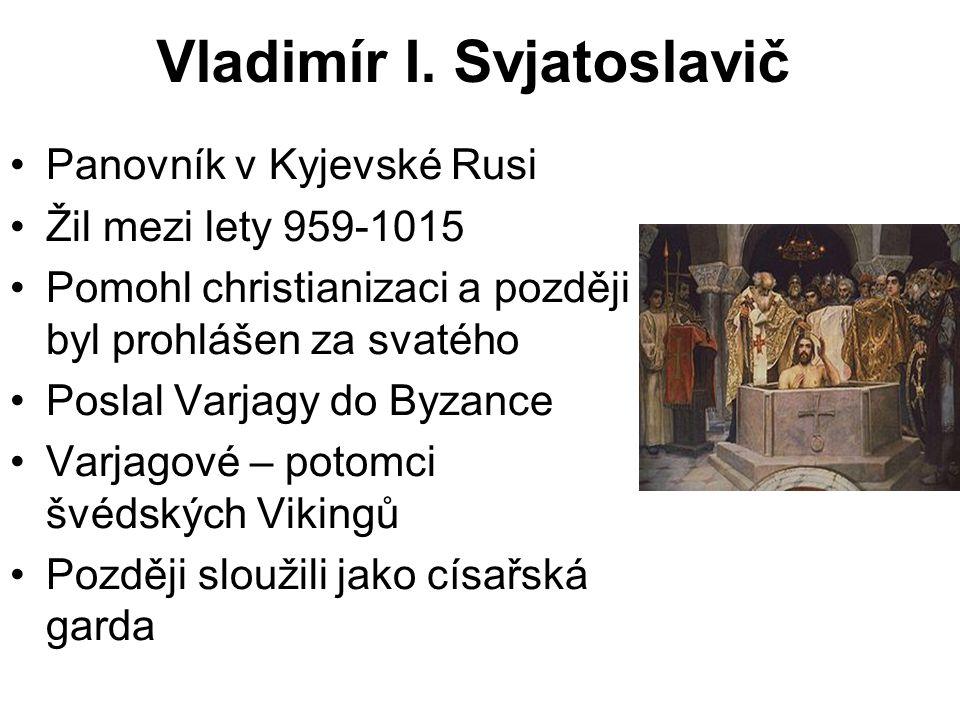 Vladimír I. Svjatoslavič Panovník v Kyjevské Rusi Žil mezi lety 959-1015 Pomohl christianizaci a později byl prohlášen za svatého Poslal Varjagy do By