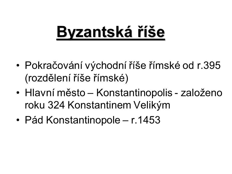 Byzantská říše Pokračování východní říše římské od r.395 (rozdělení říše římské) Hlavní město – Konstantinopolis - založeno roku 324 Konstantinem Veli