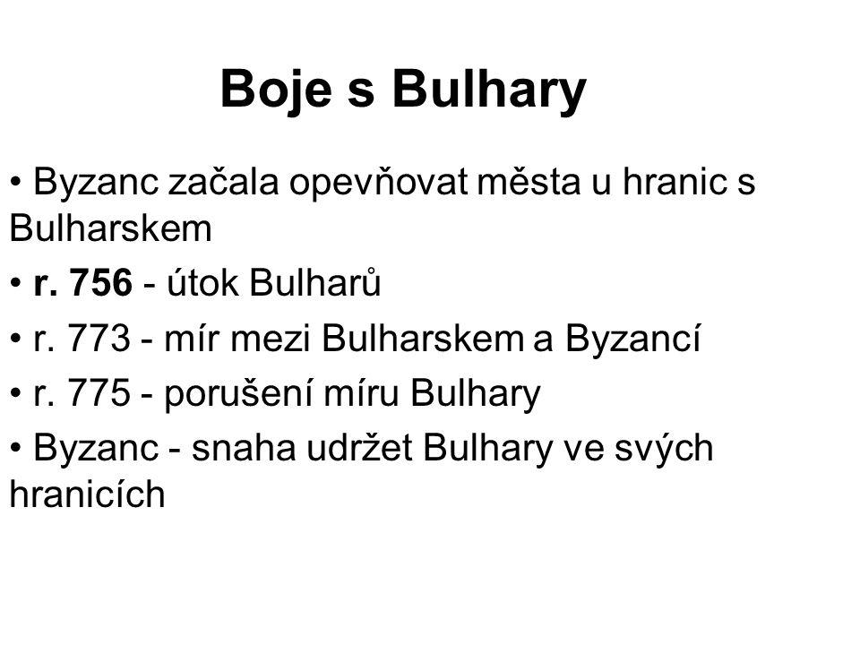 Boje s Bulhary Byzanc začala opevňovat města u hranic s Bulharskem r. 756 - útok Bulharů r. 773 - mír mezi Bulharskem a Byzancí r. 775 - porušení míru