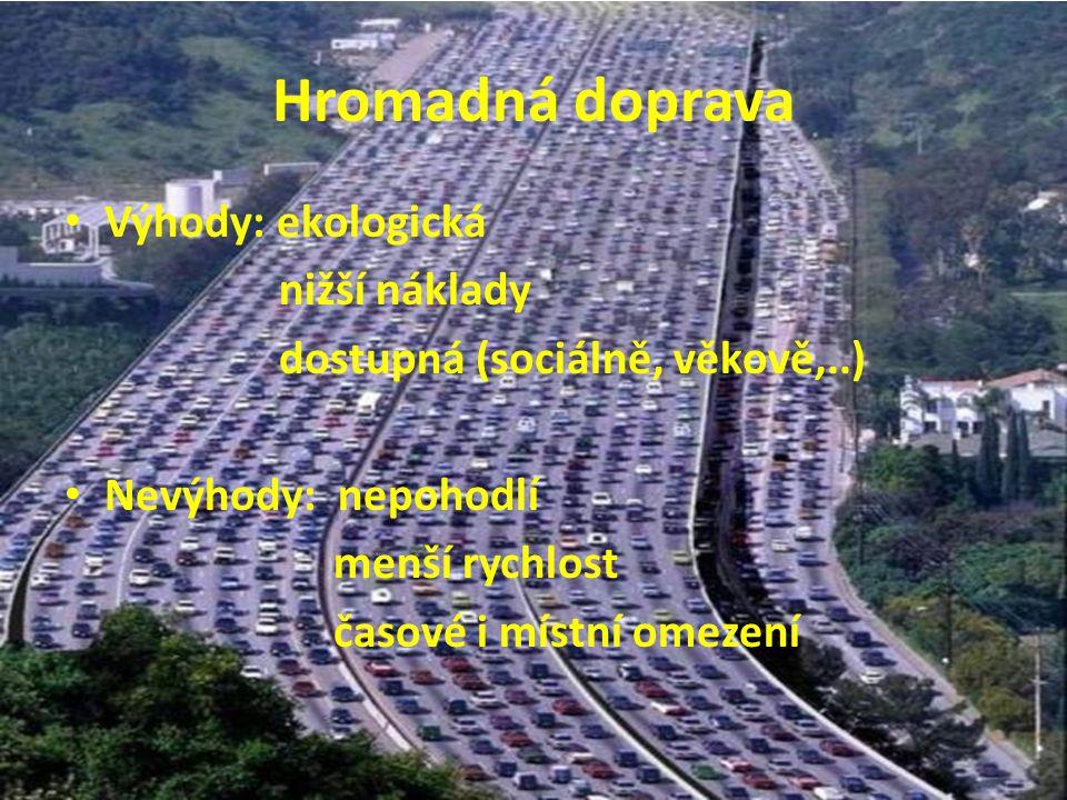 Hromadná doprava Výhody: ekologická nižší náklady dostupná (sociálně, věkově,..) Nevýhody: nepohodlí menší rychlost časové i místní omezení