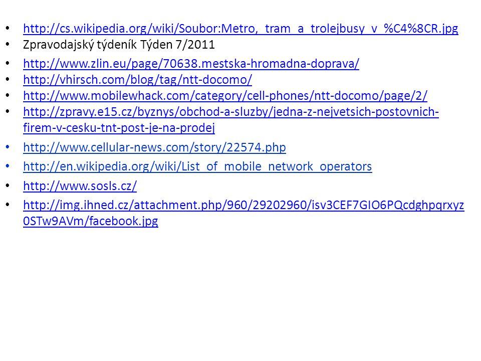 http://cs.wikipedia.org/wiki/Soubor:Metro,_tram_a_trolejbusy_v_%C4%8CR.jpg Zpravodajský týdeník Týden 7/2011 http://www.zlin.eu/page/70638.mestska-hromadna-doprava/ http://vhirsch.com/blog/tag/ntt-docomo/ http://www.mobilewhack.com/category/cell-phones/ntt-docomo/page/2/ http://zpravy.e15.cz/byznys/obchod-a-sluzby/jedna-z-nejvetsich-postovnich- firem-v-cesku-tnt-post-je-na-prodej http://zpravy.e15.cz/byznys/obchod-a-sluzby/jedna-z-nejvetsich-postovnich- firem-v-cesku-tnt-post-je-na-prodej http://www.cellular-news.com/story/22574.php http://en.wikipedia.org/wiki/List_of_mobile_network_operators http://www.sosls.cz/ http://img.ihned.cz/attachment.php/960/29202960/isv3CEF7GIO6PQcdghpqrxyz 0STw9AVm/facebook.jpg http://img.ihned.cz/attachment.php/960/29202960/isv3CEF7GIO6PQcdghpqrxyz 0STw9AVm/facebook.jpg