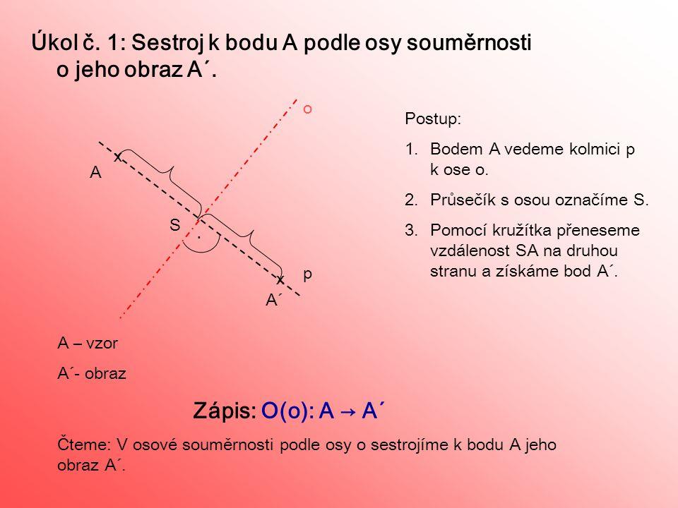 Úkol č. 1: Sestroj k bodu A podle osy souměrnosti o jeho obraz A´.. A A´ A – vzor A´- obraz Zápis: O(o): A → A´ Čteme: V osové souměrnosti podle osy o