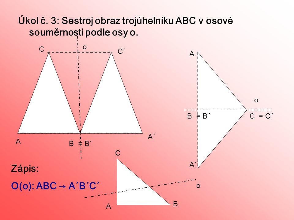 Úkol č. 3: Sestroj obraz trojúhelníku ABC v osové souměrnosti podle osy o. C´ A´ = B´ A B A´ C= C´ o A B C Zápis: O(o): ABC → A´B´C´ B A C o o