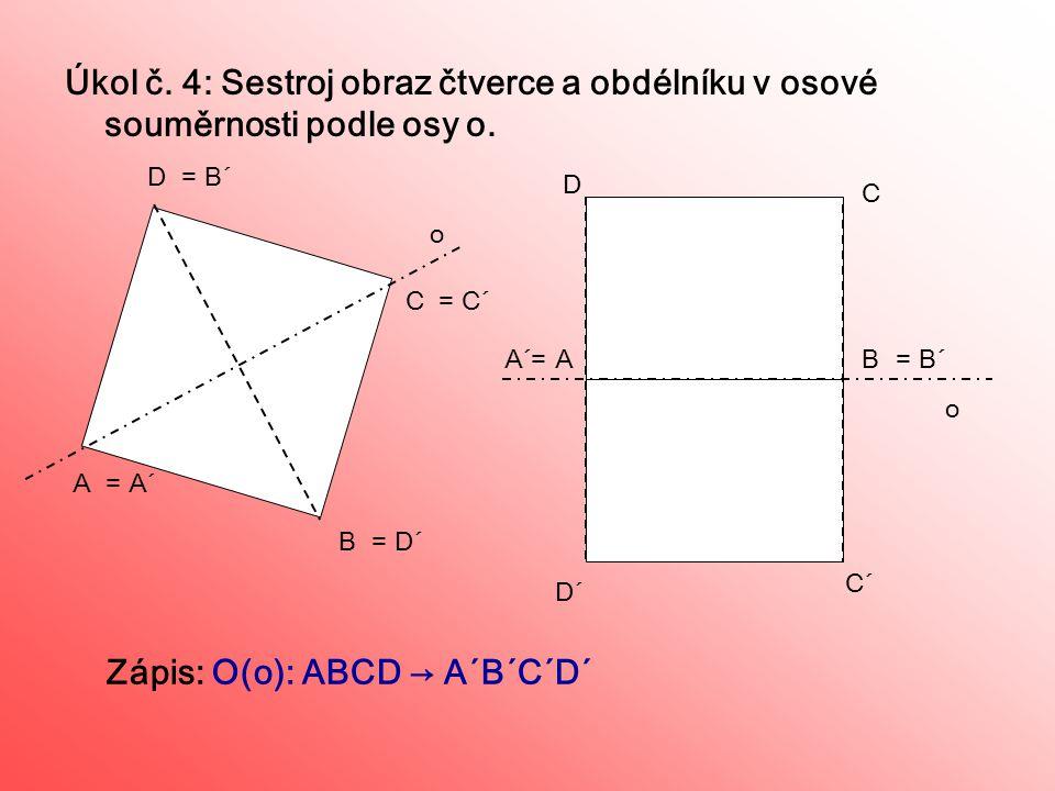 Úkol č. 4: Sestroj obraz čtverce a obdélníku v osové souměrnosti podle osy o. C B D = A´A = D´ = C´ = B´ AB C D D´ C´ = B´A´= Zápis: O(o): ABCD → A´B´