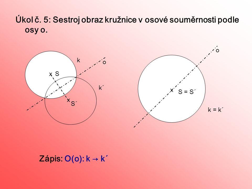 Úkol č. 5: Sestroj obraz kružnice v osové souměrnosti podle osy o. S x x S o o Zápis: O(o): k → k´ k = k´ x S´ = S´ k k´