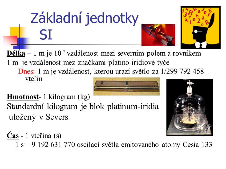 Základní jednotky SI Délka – 1 m je 10 -7 vzdálenost mezi severním polem a rovníkem 1 m je vzdálenost mez značkami platino-iridiové tyče Dnes: 1 m je