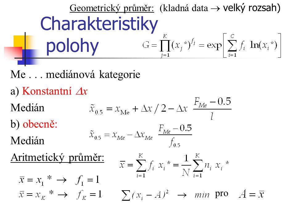 Charakteristiky polohy Me... mediánová kategorie a) Konstantní  x Medián b) obecně: Medián Aritmetický průměr: pro Geometrický průměr: (kladná data 