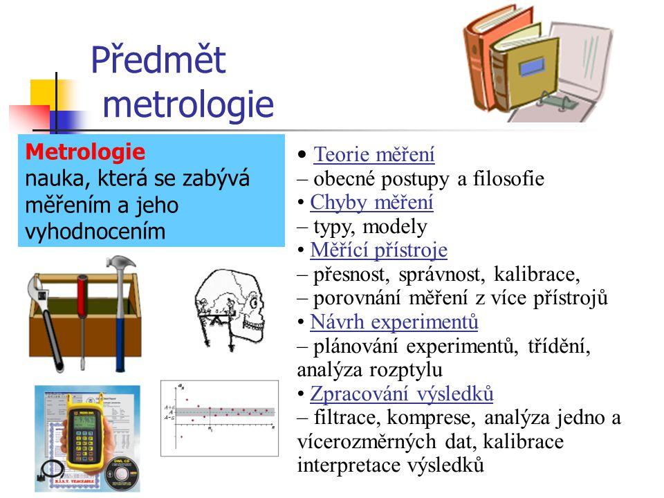 Předmět metrologie Metrologie nauka, která se zabývá měřením a jeho vyhodnocením Teorie měření – obecné postupy a filosofie Chyby měření – typy, model