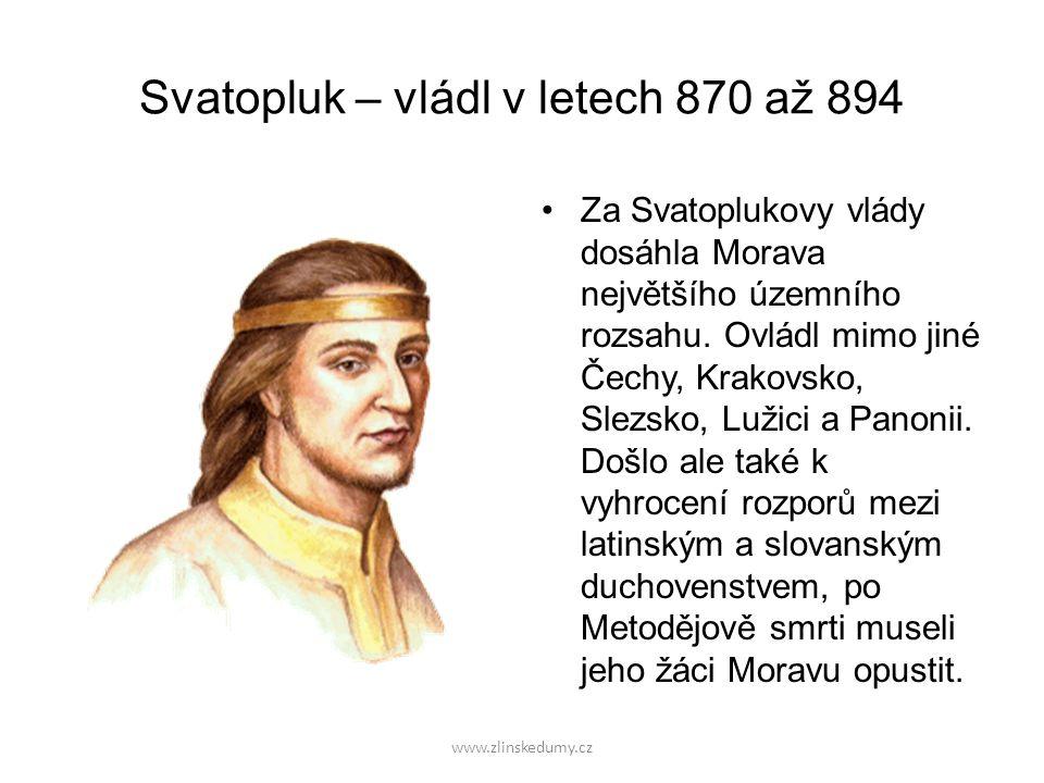 www.zlinskedumy.cz Svatopluk – vládl v letech 870 až 894 Za Svatoplukovy vlády dosáhla Morava největšího územního rozsahu.