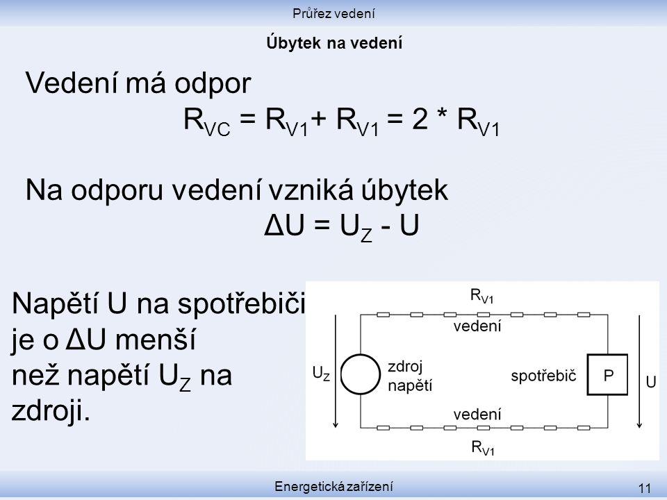 Průřez vedení Energetická zařízení 11 Vedení má odpor R VC = R V1 + R V1 = 2 * R V1 Na odporu vedení vzniká úbytek ΔU = U Z - U Napětí U na spotřebiči
