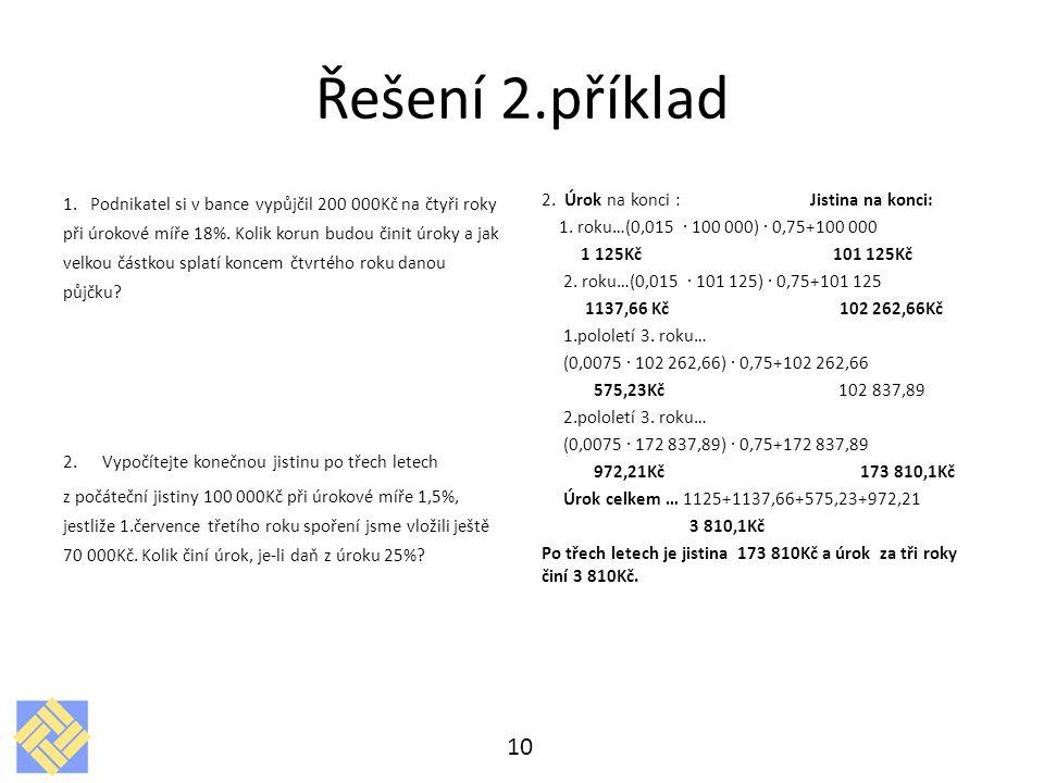 Řešení 2.příklad 1. Podnikatel si v bance vypůjčil 200 000Kč na čtyři roky při úrokové míře 18%. Kolik korun budou činit úroky a jak velkou částkou sp