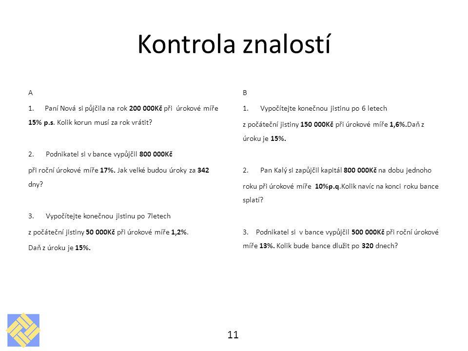 Kontrola znalostí A 1. Paní Nová si půjčila na rok 200 000Kč při úrokové míře 15% p.s. Kolik korun musí za rok vrátit? 2.Podnikatel si v bance vypůjči