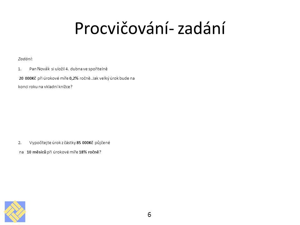 Procvičování- zadání Zadání: 1.Pan Novák si uložil 4. dubna ve spořitelně 20 000Kč při úrokové míře 0,2% ročně. Jak velký úrok bude na konci roku na v