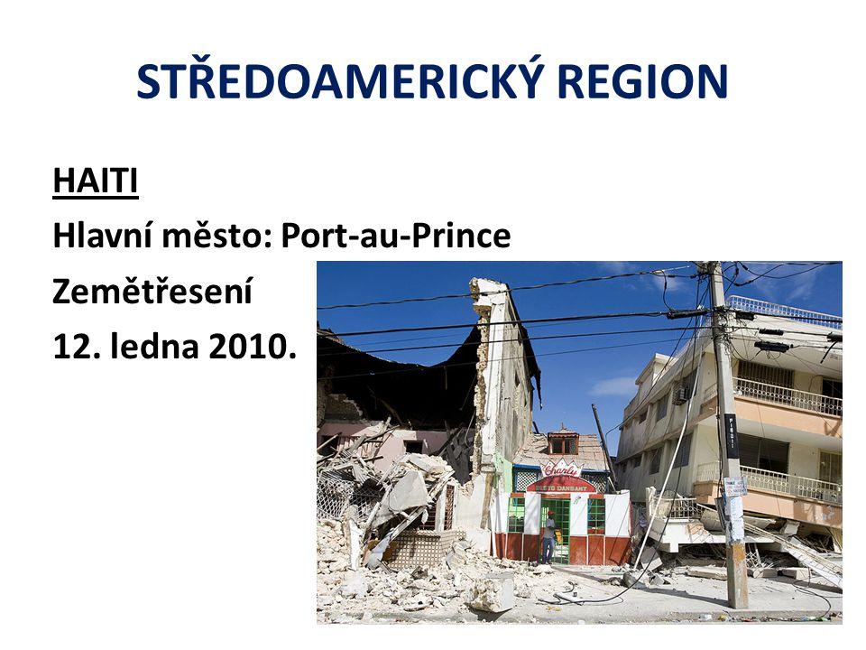 STŘEDOAMERICKÝ REGION HAITI Hlavní město: Port-au-Prince Zemětřesení 12. ledna 2010.