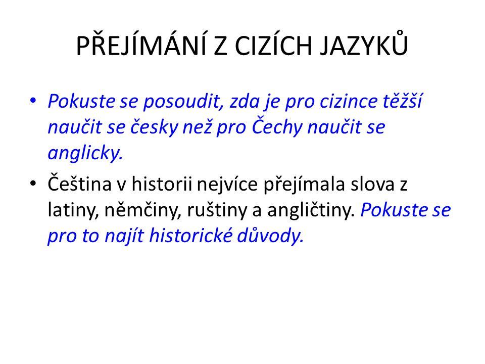 PŘEJÍMÁNÍ Z CIZÍCH JAZYKŮ Pokuste se posoudit, zda je pro cizince těžší naučit se česky než pro Čechy naučit se anglicky.